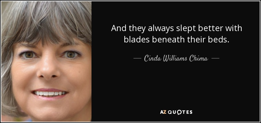 And they always slept better with blades beneath their beds. - Cinda Williams Chima