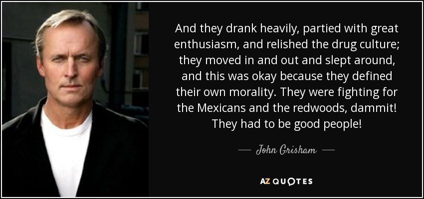 And they drank heavily, partied with great enthusiasm, and relished the drug culture; they moved in and out and slept around, and this was okay because they defined their own morality. They were fighting for the Mexicans and the redwoods, dammit! They had to be good people! - John Grisham