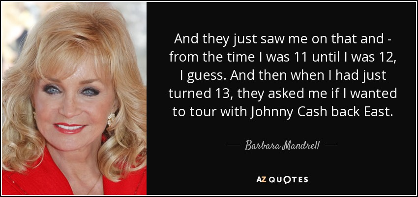 And they just saw me on that and - from the time I was 11 until I was 12, I guess. And then when I had just turned 13, they asked me if I wanted to tour with Johnny Cash back East. - Barbara Mandrell