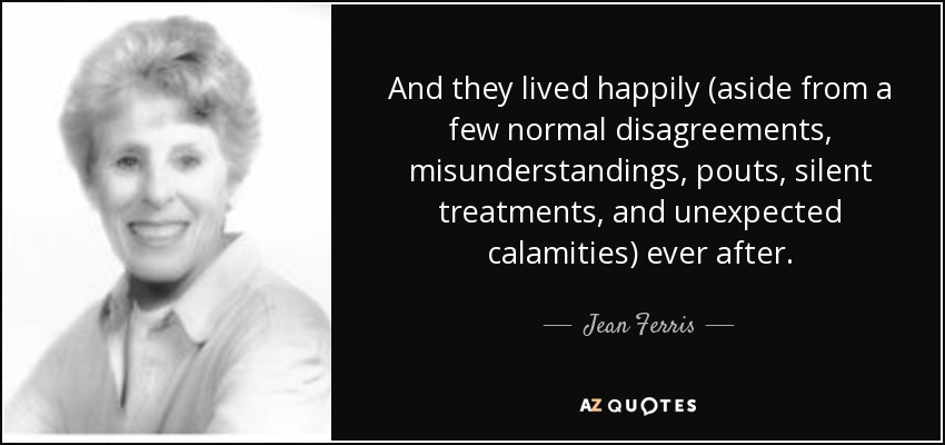 And they lived happily (aside from a few normal disagreements, misunderstandings, pouts, silent treatments, and unexpected calamities) ever after. - Jean Ferris