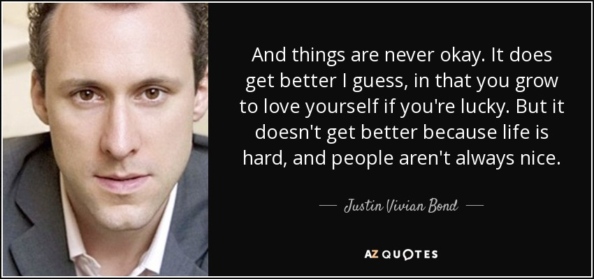 And things are never okay. It does get better I guess, in that you grow to love yourself if you're lucky. But it doesn't get better because life is hard, and people aren't always nice. - Justin Vivian Bond