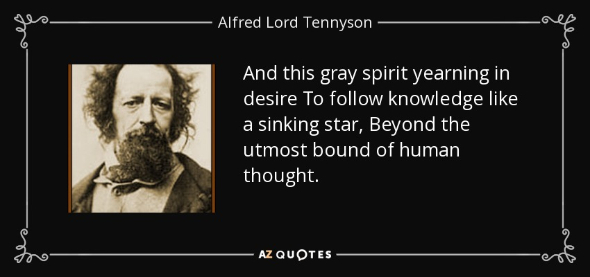And this gray spirit yearning in desire To follow knowledge like a sinking star, Beyond the utmost bound of human thought. - Alfred Lord Tennyson