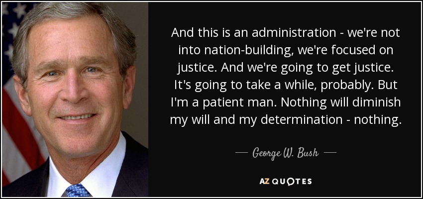 And this is an administration - we're not into nation-building, we're focused on justice. And we're going to get justice. It's going to take a while, probably. But I'm a patient man. Nothing will diminish my will and my determination - nothing. - George W. Bush