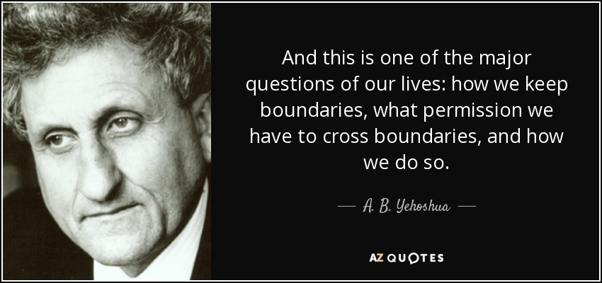 And this is one of the major questions of our lives: how we keep boundaries, what permission we have to cross boundaries, and how we do so. - A. B. Yehoshua