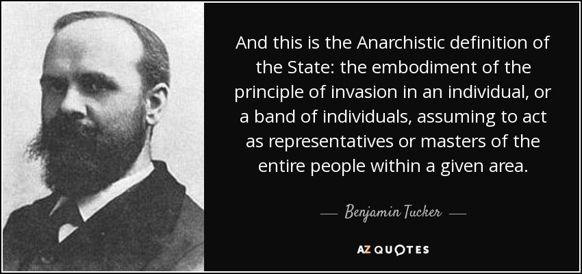 And this is the Anarchistic definition of the State: the embodiment of the principle of invasion in an individual, or a band of individuals, assuming to act as representatives or masters of the entire people within a given area. - Benjamin Tucker