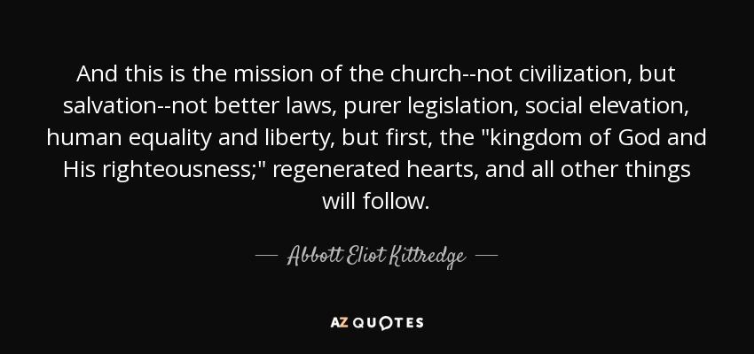 And this is the mission of the church--not civilization, but salvation--not better laws, purer legislation, social elevation, human equality and liberty, but first, the