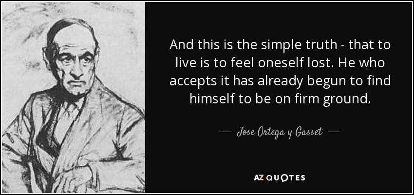 And this is the simple truth - that to live is to feel oneself lost. He who accepts it has already begun to find himself to be on firm ground. - Jose Ortega y Gasset
