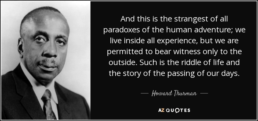 And this is the strangest of all paradoxes of the human adventure; we live inside all experience, but we are permitted to bear witness only to the outside. Such is the riddle of life and the story of the passing of our days. - Howard Thurman