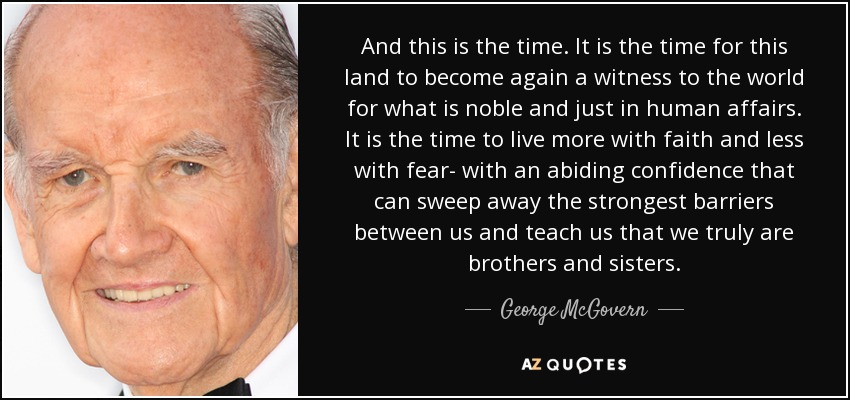 And this is the time. It is the time for this land to become again a witness to the world for what is noble and just in human affairs. It is the time to live more with faith and less with fear- with an abiding confidence that can sweep away the strongest barriers between us and teach us that we truly are brothers and sisters. - George McGovern