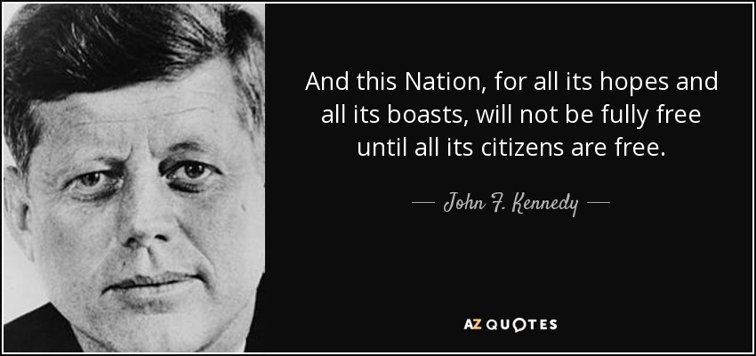 And this Nation, for all its hopes and all its boasts, will not be fully free until all its citizens are free. - John F. Kennedy