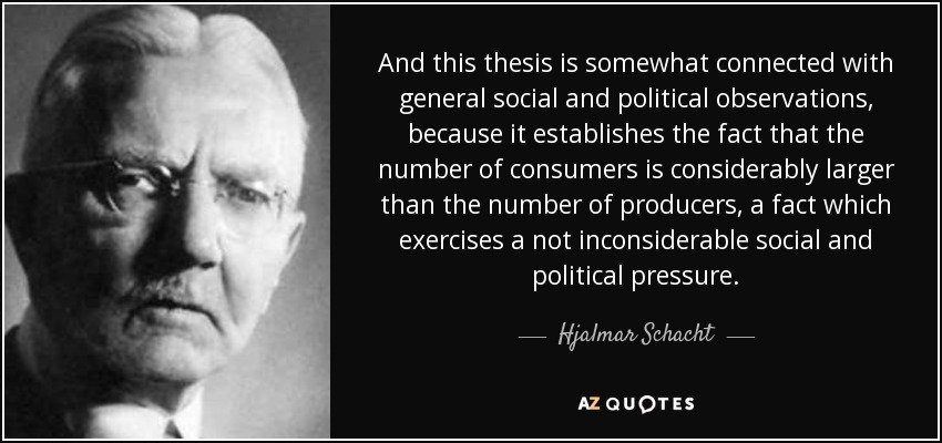And this thesis is somewhat connected with general social and political observations, because it establishes the fact that the number of consumers is considerably larger than the number of producers, a fact which exercises a not inconsiderable social and political pressure. - Hjalmar Schacht