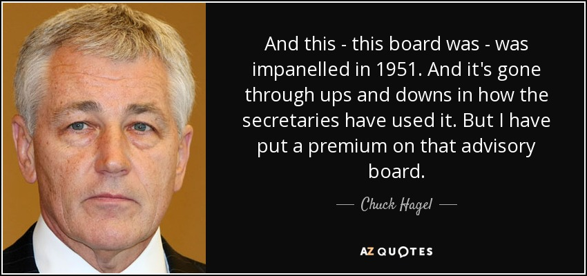 And this - this board was - was impanelled in 1951. And it's gone through ups and downs in how the secretaries have used it. But I have put a premium on that advisory board. - Chuck Hagel