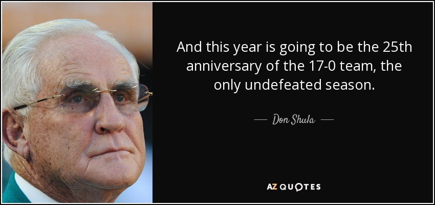 And this year is going to be the 25th anniversary of the 17-0 team, the only undefeated season. - Don Shula