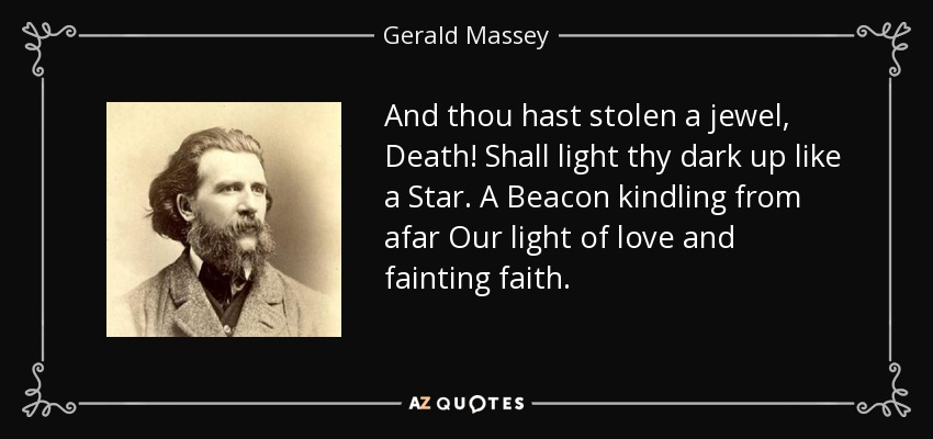 And thou hast stolen a jewel, Death! Shall light thy dark up like a Star. A Beacon kindling from afar Our light of love and fainting faith. - Gerald Massey