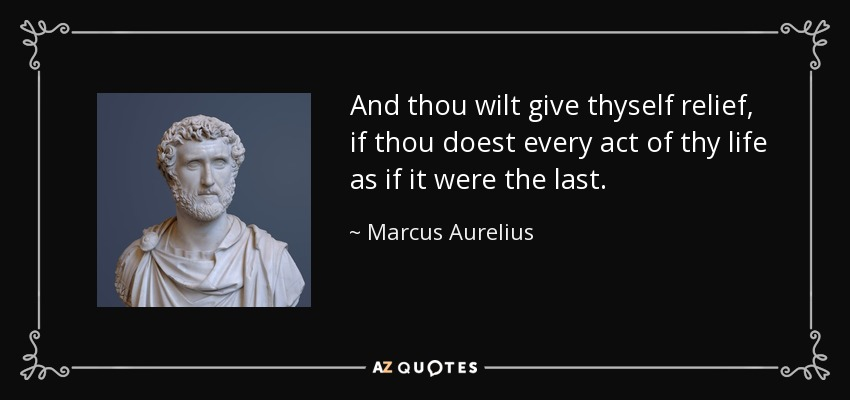 And thou wilt give thyself relief, if thou doest every act of thy life as if it were the last. - Marcus Aurelius