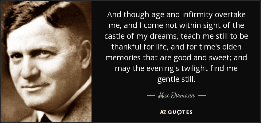 And though age and infirmity overtake me, and I come not within sight of the castle of my dreams, teach me still to be thankful for life, and for time's olden memories that are good and sweet; and may the evening's twilight find me gentle still. - Max Ehrmann