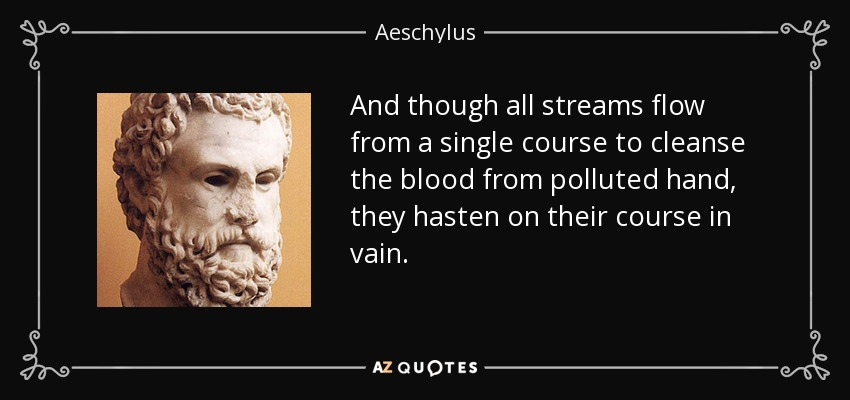 And though all streams flow from a single course to cleanse the blood from polluted hand, they hasten on their course in vain. - Aeschylus
