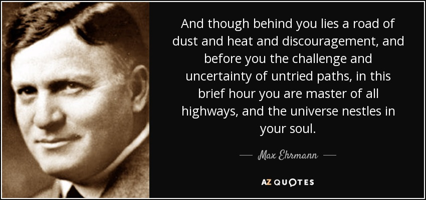 And though behind you lies a road of dust and heat and discouragement, and before you the challenge and uncertainty of untried paths, in this brief hour you are master of all highways, and the universe nestles in your soul. - Max Ehrmann