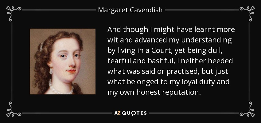 And though I might have learnt more wit and advanced my understanding by living in a Court, yet being dull, fearful and bashful, I neither heeded what was said or practised, but just what belonged to my loyal duty and my own honest reputation. - Margaret Cavendish