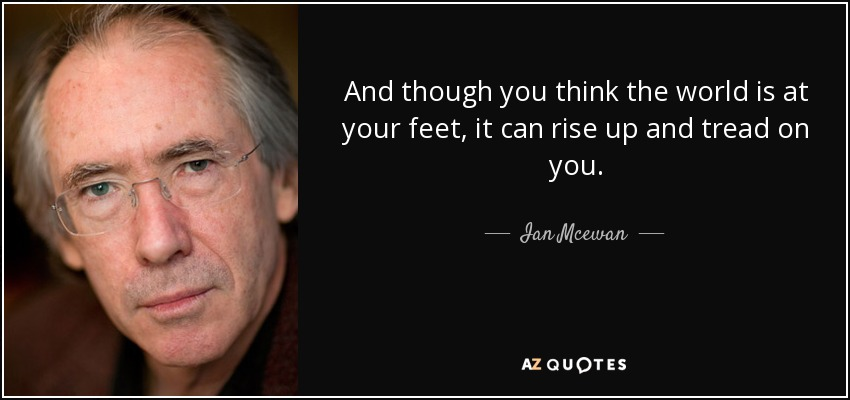 And though you think the world is at your feet, it can rise up and tread on you. - Ian Mcewan