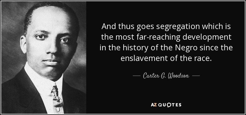 And thus goes segregation which is the most far-reaching development in the history of the Negro since the enslavement of the race. - Carter G. Woodson