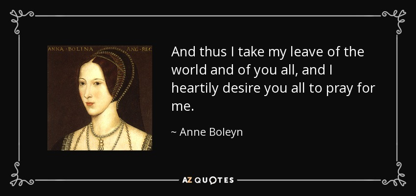 And thus I take my leave of the world and of you all, and I heartily desire you all to pray for me. - Anne Boleyn