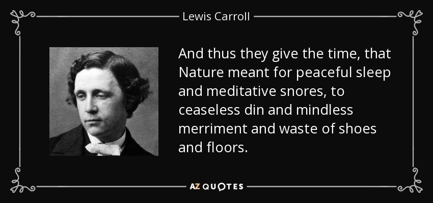 And thus they give the time, that Nature meant for peaceful sleep and meditative snores, to ceaseless din and mindless merriment and waste of shoes and floors. - Lewis Carroll