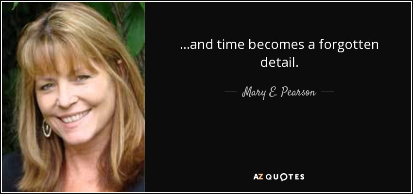 ...and time becomes a forgotten detail. - Mary E. Pearson