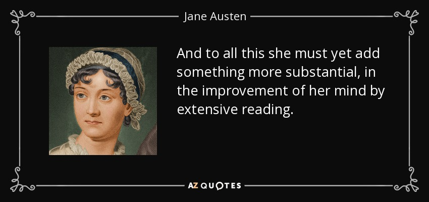 And to all this she must yet add something more substantial, in the improvement of her mind by extensive reading. - Jane Austen