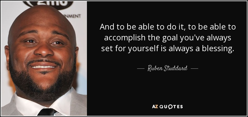 And to be able to do it, to be able to accomplish the goal you've always set for yourself is always a blessing. - Ruben Studdard