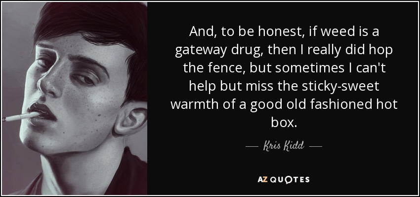 And, to be honest, if weed is a gateway drug, then I really did hop the fence, but sometimes I can't help but miss the sticky-sweet warmth of a good old fashioned hot box. - Kris Kidd