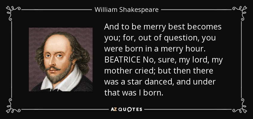 And to be merry best becomes you; for, out of question, you were born in a merry hour. BEATRICE No, sure, my lord, my mother cried; but then there was a star danced, and under that was I born. - William Shakespeare