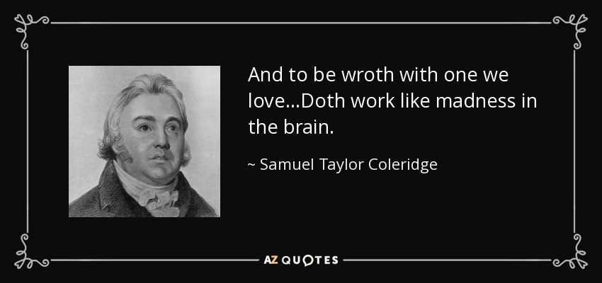 And to be wroth with one we love…Doth work like madness in the brain. - Samuel Taylor Coleridge