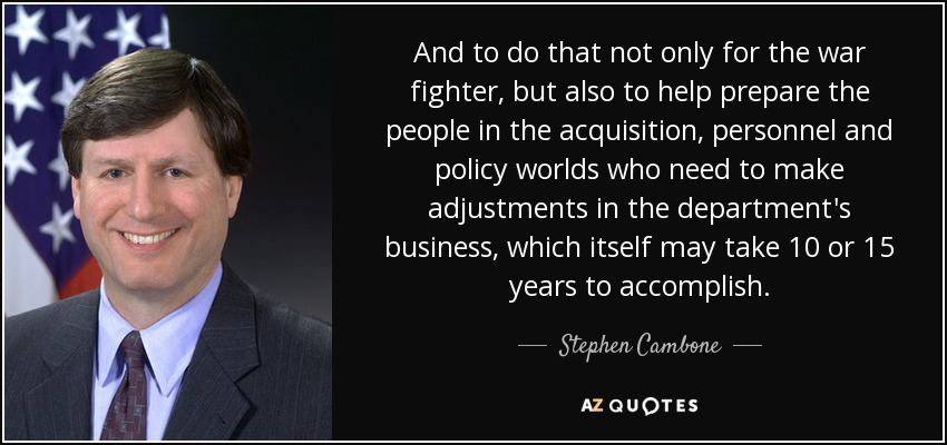And to do that not only for the war fighter, but also to help prepare the people in the acquisition, personnel and policy worlds who need to make adjustments in the department's business, which itself may take 10 or 15 years to accomplish. - Stephen Cambone