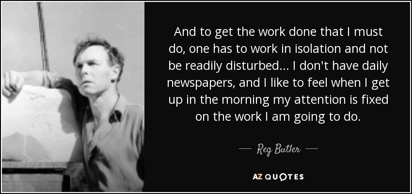 And to get the work done that I must do, one has to work in isolation and not be readily disturbed... I don't have daily newspapers, and I like to feel when I get up in the morning my attention is fixed on the work I am going to do. - Reg Butler