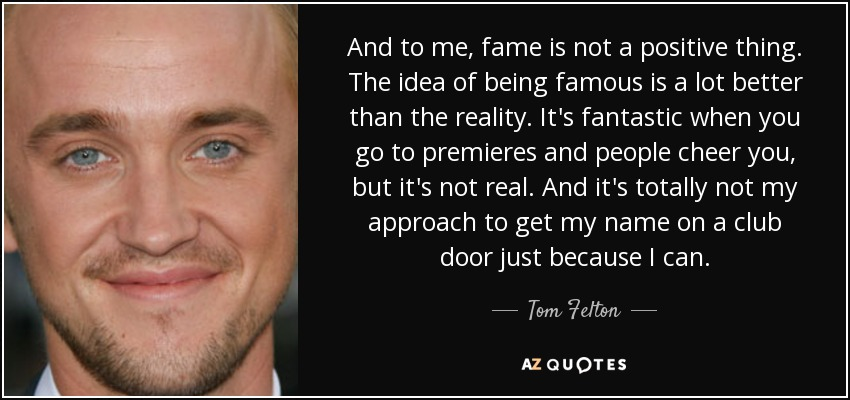 And to me, fame is not a positive thing. The idea of being famous is a lot better than the reality. It's fantastic when you go to premieres and people cheer you, but it's not real. And it's totally not my approach to get my name on a club door just because I can. - Tom Felton