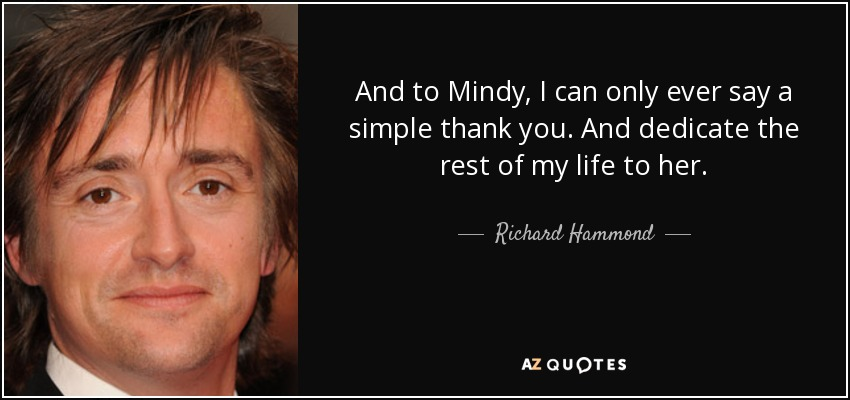 And to Mindy, I can only ever say a simple thank you. And dedicate the rest of my life to her. - Richard Hammond