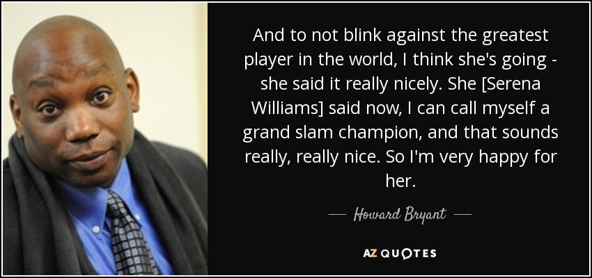 And to not blink against the greatest player in the world, I think she's going - she said it really nicely. She [Serena Williams] said now, I can call myself a grand slam champion, and that sounds really, really nice. So I'm very happy for her. - Howard Bryant
