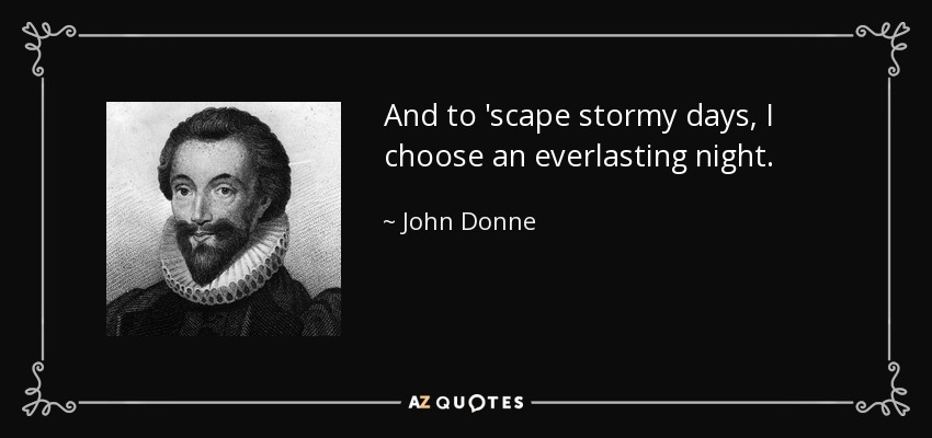 And to 'scape stormy days, I choose an everlasting night. - John Donne