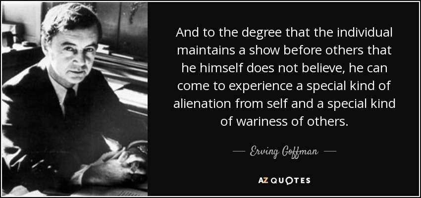 And to the degree that the individual maintains a show before others that he himself does not believe, he can come to experience a special kind of alienation from self and a special kind of wariness of others. - Erving Goffman