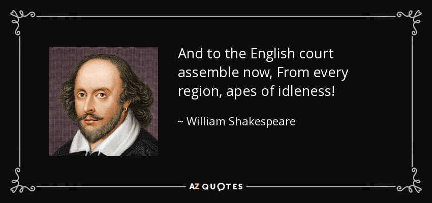 And to the English court assemble now, From every region, apes of idleness! - William Shakespeare