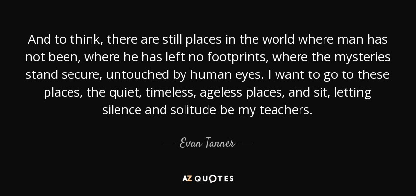 And to think, there are still places in the world where man has not been, where he has left no footprints, where the mysteries stand secure, untouched by human eyes. I want to go to these places, the quiet, timeless, ageless places, and sit, letting silence and solitude be my teachers. - Evan Tanner