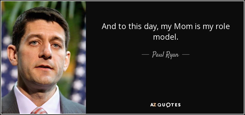 And to this day, my Mom is my role model. - Paul Ryan