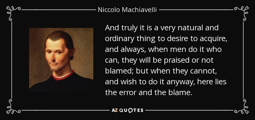 And truly it is a very natural and ordinary thing to desire to acquire, and always, when men do it who can, they will be praised or not blamed; but when they cannot, and wish to do it anyway, here lies the error and the blame. - Niccolo Machiavelli