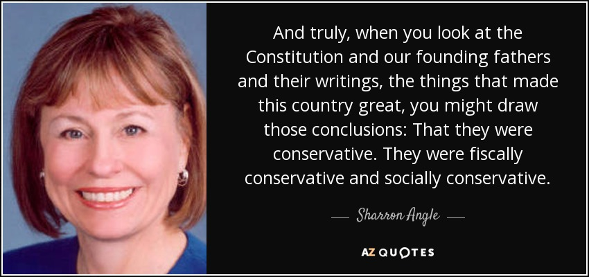 And truly, when you look at the Constitution and our founding fathers and their writings, the things that made this country great, you might draw those conclusions: That they were conservative. They were fiscally conservative and socially conservative. - Sharron Angle