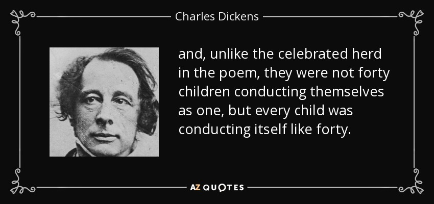 and, unlike the celebrated herd in the poem, they were not forty children conducting themselves as one, but every child was conducting itself like forty. - Charles Dickens