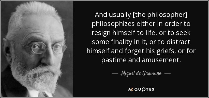 And usually [the philosopher] philosophizes either in order to resign himself to life, or to seek some finality in it, or to distract himself and forget his griefs, or for pastime and amusement. - Miguel de Unamuno
