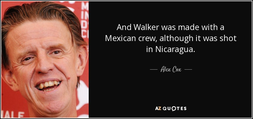 And Walker was made with a Mexican crew, although it was shot in Nicaragua. - Alex Cox