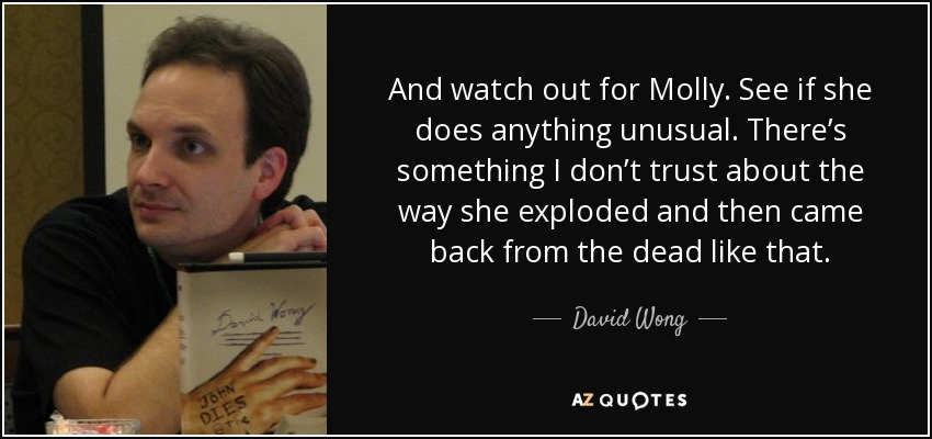 And watch out for Molly. See if she does anything unusual. There's something I don't trust about the way she exploded and then came back from the dead like that. - David Wong