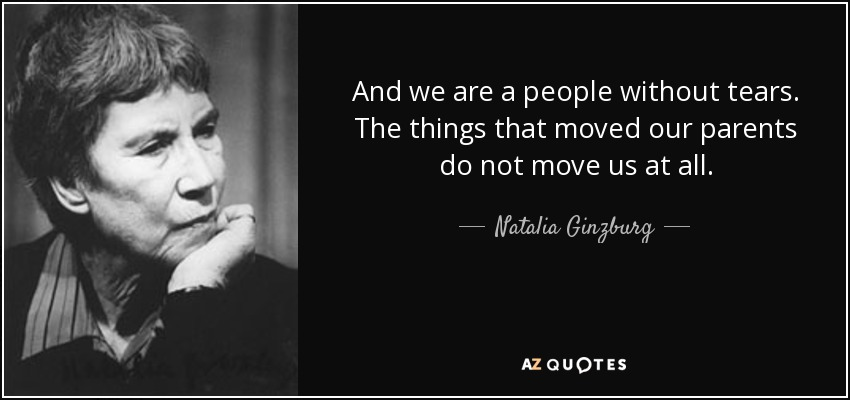 And we are a people without tears. The things that moved our parents do not move us at all. - Natalia Ginzburg